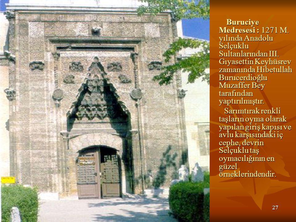 Buruciye Medresesi : 1271 M. yılında Anadolu Selçuklu Sultanlarından III. Gıyasettin Keyhüsrev zamanında Hibetullah Burucerdioğlu Muzaffer Bey tarafından yaptırılmıştır.
