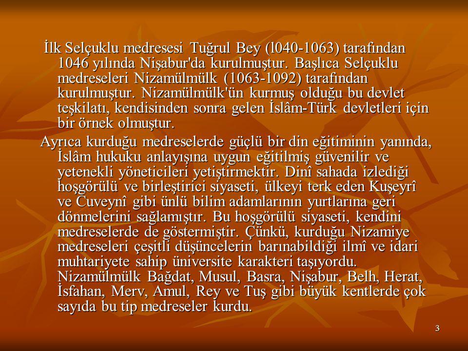 İlk Selçuklu medresesi Tuğrul Bey (l040-1063) tarafından 1046 yılında Nişabur da kurulmuştur. Başlıca Selçuklu medreseleri Nizamülmülk (1063-1092) tarafından kurulmuştur. Nizamülmülk ün kurmuş olduğu bu devlet teşkilatı, kendisinden sonra gelen İslâm-Türk devletleri için bir örnek olmuştur.