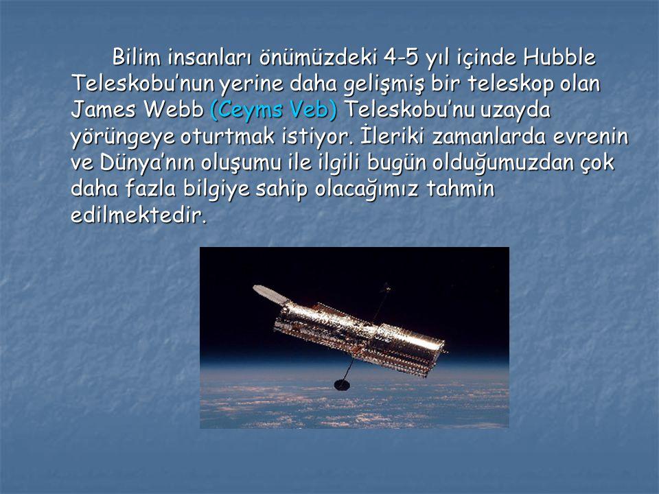Bilim insanları önümüzdeki 4-5 yıl içinde Hubble Teleskobu'nun yerine daha gelişmiş bir teleskop olan James Webb (Ceyms Veb) Teleskobu'nu uzayda yörüngeye oturtmak istiyor.