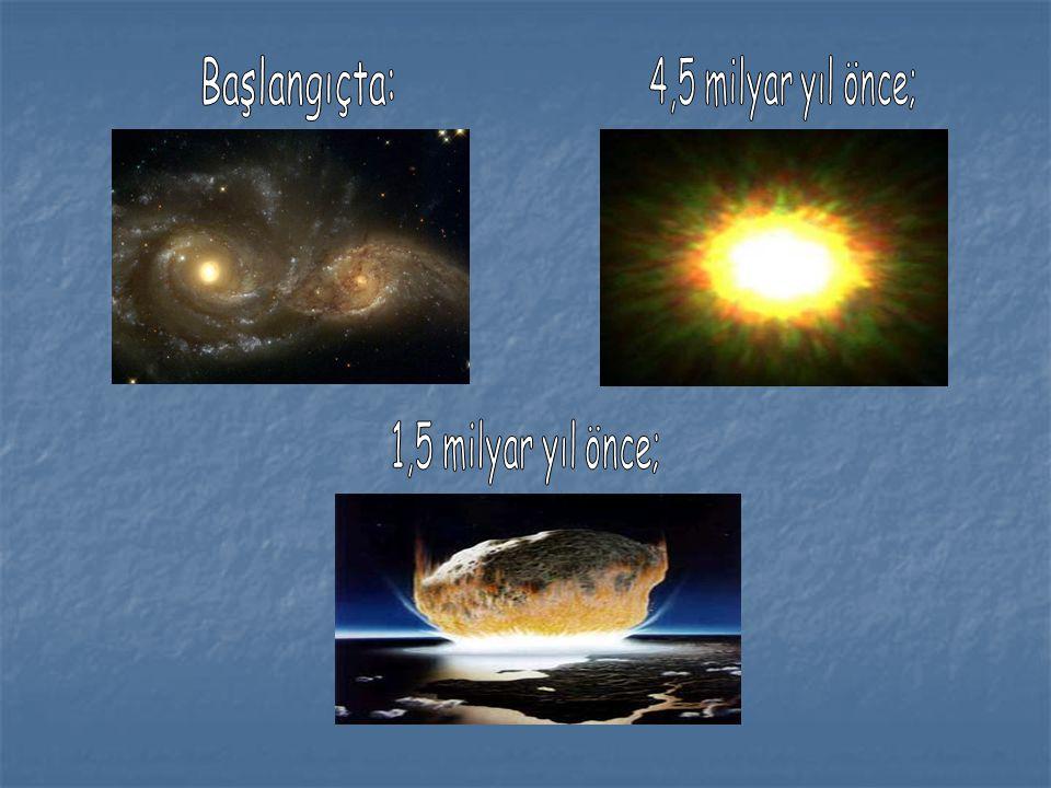 Başlangıçta: 4,5 milyar yıl önce; 1,5 milyar yıl önce;