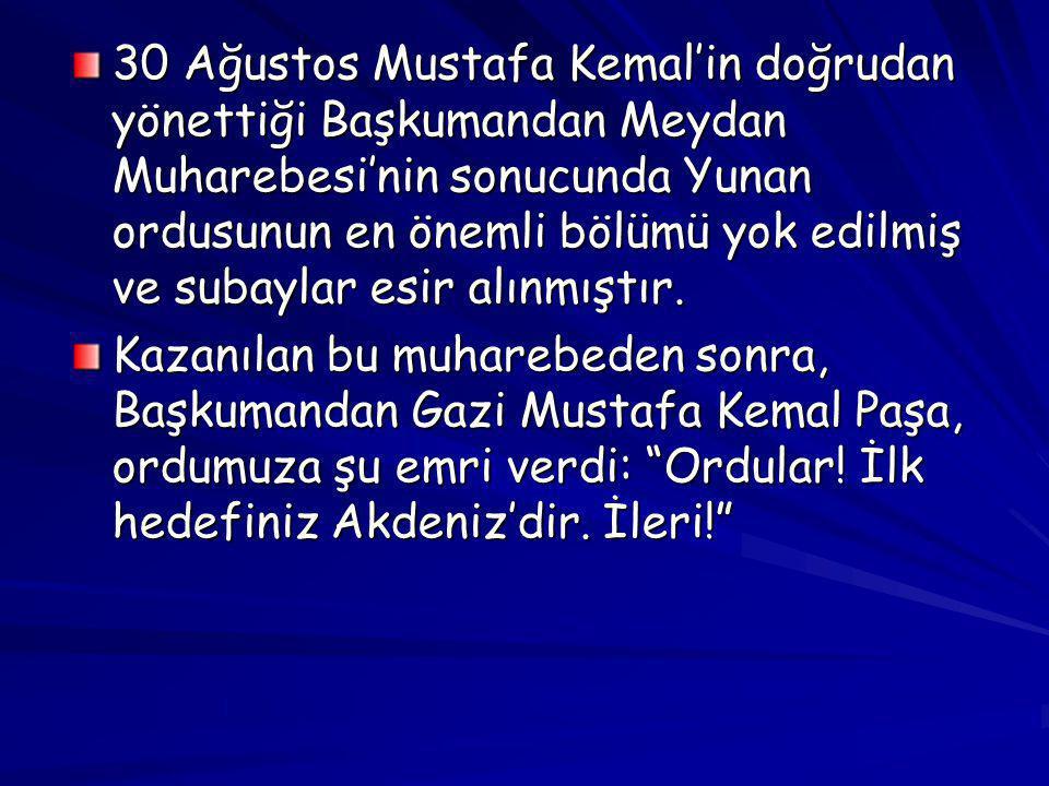 30 Ağustos Mustafa Kemal'in doğrudan yönettiği Başkumandan Meydan Muharebesi'nin sonucunda Yunan ordusunun en önemli bölümü yok edilmiş ve subaylar esir alınmıştır.