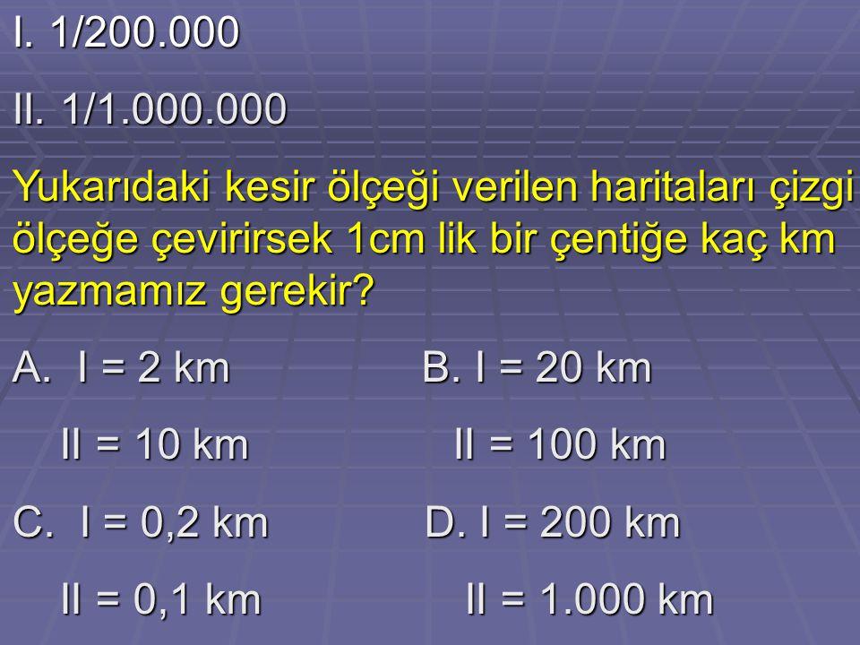 I. 1/200.000 II. 1/1.000.000. Yukarıdaki kesir ölçeği verilen haritaları çizgi ölçeğe çevirirsek 1cm lik bir çentiğe kaç km yazmamız gerekir