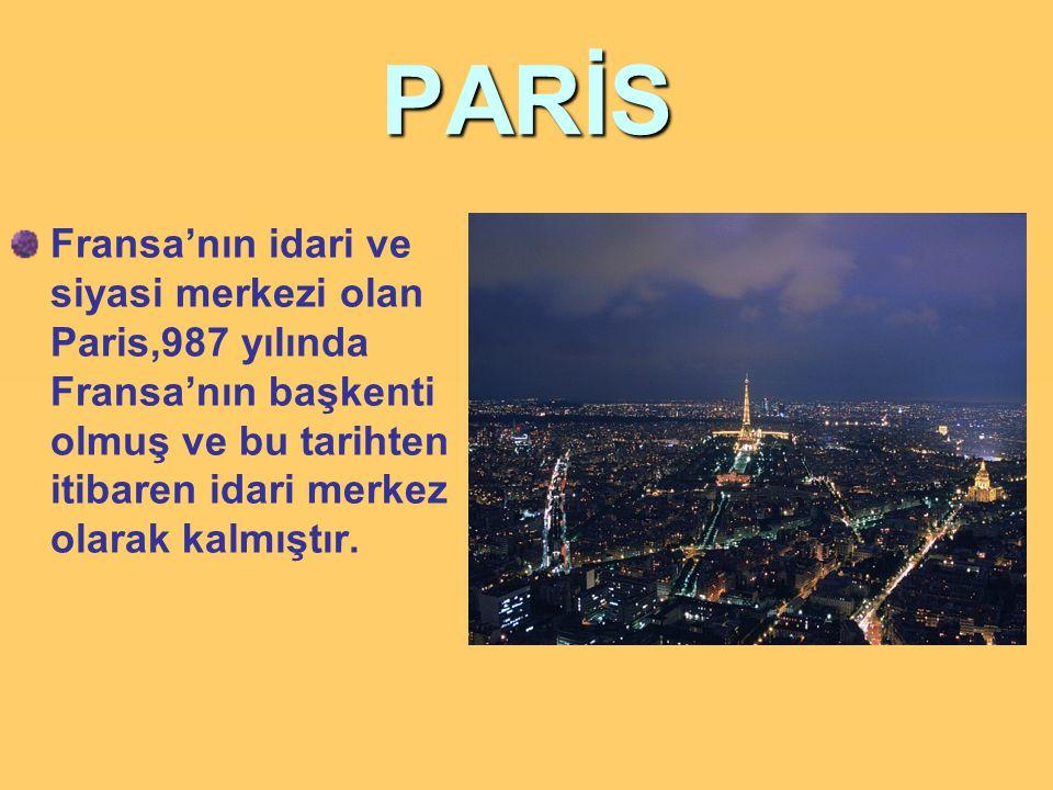 PARİS Fransa'nın idari ve siyasi merkezi olan Paris,987 yılında Fransa'nın başkenti olmuş ve bu tarihten itibaren idari merkez olarak kalmıştır.