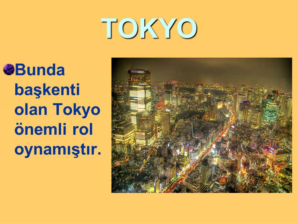 TOKYO Bunda başkenti olan Tokyo önemli rol oynamıştır.