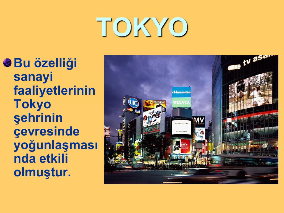 TOKYO Bu özelliği sanayi faaliyetlerinin Tokyo şehrinin çevresinde yoğunlaşmasında etkili olmuştur.