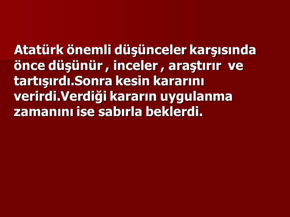 Atatürk önemli düşünceler karşısında önce düşünür , inceler , araştırır ve tartışırdı.Sonra kesin kararını verirdi.Verdiği kararın uygulanma zamanını ise sabırla beklerdi.