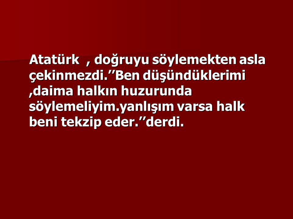 Atatürk , doğruyu söylemekten asla çekinmezdi