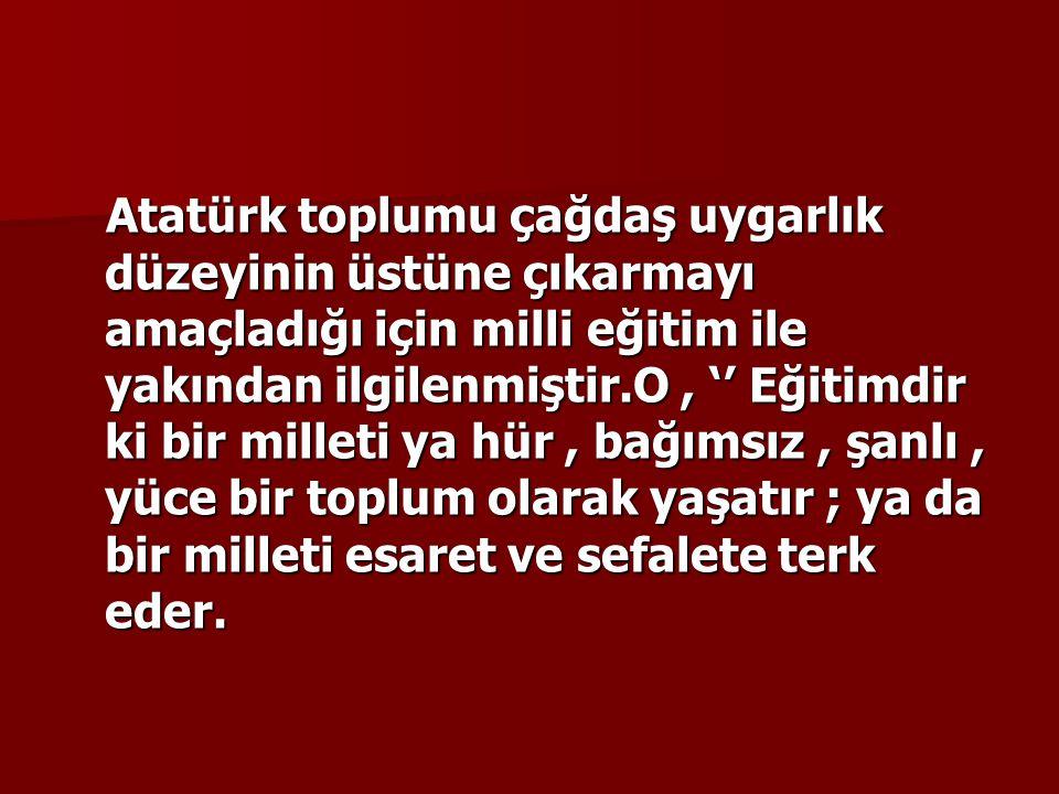 Atatürk toplumu çağdaş uygarlık düzeyinin üstüne çıkarmayı amaçladığı için milli eğitim ile yakından ilgilenmiştir.O , '' Eğitimdir ki bir milleti ya hür , bağımsız , şanlı , yüce bir toplum olarak yaşatır ; ya da bir milleti esaret ve sefalete terk eder.
