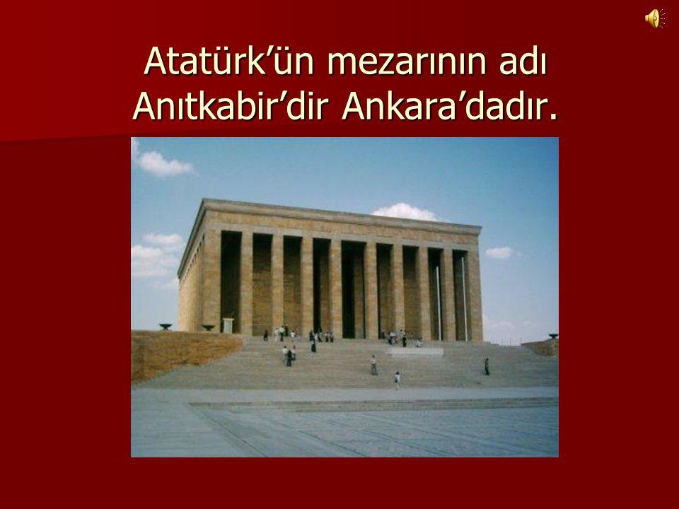 Atatürk'ün mezarının adı Anıtkabir'dir Ankara'dadır.