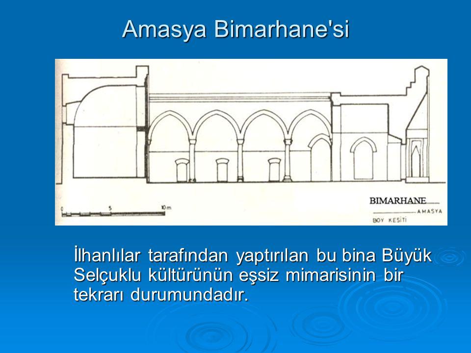Amasya Bimarhane si İlhanlılar tarafından yaptırılan bu bina Büyük Selçuklu kültürünün eşsiz mimarisinin bir tekrarı durumundadır.