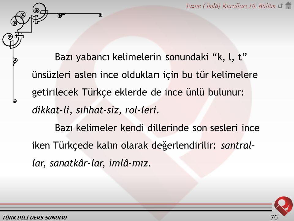 Bazı yabancı kelimelerin sonundaki k, l, t ünsüzleri aslen ince oldukları için bu tür kelimelere getirilecek Türkçe eklerde de ince ünlü bulunur: dikkat-li, sıhhat-siz, rol-leri.