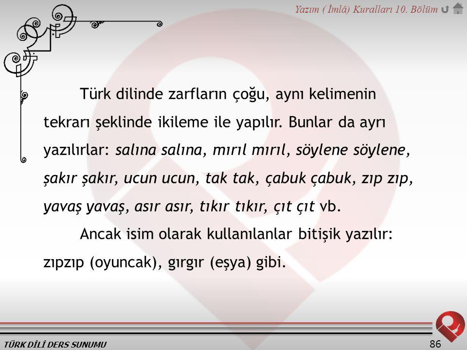 Türk dilinde zarfların çoğu, aynı kelimenin tekrarı şeklinde ikileme ile yapılır. Bunlar da ayrı yazılırlar: salına salına, mırıl mırıl, söylene söylene, şakır şakır, ucun ucun, tak tak, çabuk çabuk, zıp zıp, yavaş yavaş, asır asır, tıkır tıkır, çıt çıt vb.