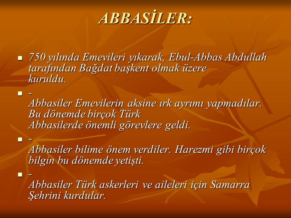 ABBASİLER: 750 yılında Emevileri yıkarak, Ebul-Abbas Abdullah tarafından Bağdat başkent olmak üzere kuruldu.