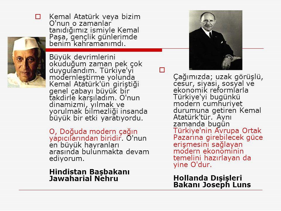 Kemal Atatürk veya bizim O nun o zamanlar tanıdığımız ismiyle Kemal Paşa, gençlik günlerimde benim kahramanımdı. Büyük devrimlerini okuduğum zaman pek çok duygulandım. Türkiye yi modernleştirme yolunda Kemal Atatürk ün giriştiği genel çabayı büyük bir takdirle karşıladım. O nun dinamizmi, yılmak ve yorulmak bilmezliği insanda büyük bir etki yaratıyordu. O, Doğuda modern çağın yapıcılarından biridir. O nun en büyük hayranları arasında bulunmakta devam ediyorum. Hindistan Başbakanı Jawaharial Nehru