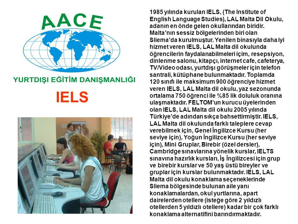 1985 yılında kurulan IELS, (The Institute of English Language Studies), LAL Malta Dil Okulu, adanın en önde gelen okullarından biridir. Malta'nın sessiz bölgelerinden biri olan Sliema'da kurulmuştur. Yenilen binasıyla daha iyi hizmet veren IELS, LAL Malta dil okulunda öğrencilerin faydalanabilmeleri içim, resepsiyon, dinlenme salonu, kitapçı, internet cafe, cafeterya, TV/Video odası, yurtdışı görüşmeler için telefon santrali, kütüphane bulunmaktadır. Toplamda 120 sınıfı ile maksimum 900 öğrenciye hizmet veren IELS, LAL Malta dil okulu, yaz sezonunda ortalama 750 öğrenci ile %85 lik doluluk oranına ulaşmaktadır. FELTOM'un kurucu üyelerinden olan IELS, LAL Malta dil okulu 2005 yılında Türkiye'de adından sıkça bahsettirmiştir. IELS, LAL Malta dil okulunda farklı taleplere cevap verebilmek için, Genel İngilizce Kursu (her seviye için), Yoğun İngilizce Kursu (her seviye için), Mini Gruplar, Birebir (özel dersler), Cambridge sınavlarına yönelik kurslar, IELTS sınavına hazırlık kursları, İş İngilizcesi için grup ve birebir kurslar ve 50 yaş üstü bireyler ve gruplar için kurslar bulunmaktadır. IELS, LAL Malta dil okulu konaklama seçeneklerinde Sliema bölgesinde bulunan aile yanı konaklamalardan, okul yurtlarına, apart dairelerden otellere (isteğe göre 2 yıldızlı otellerden 5 yıldızlı otellere) kadar bir çok farklı konaklama alternatifini barındırmaktadır.