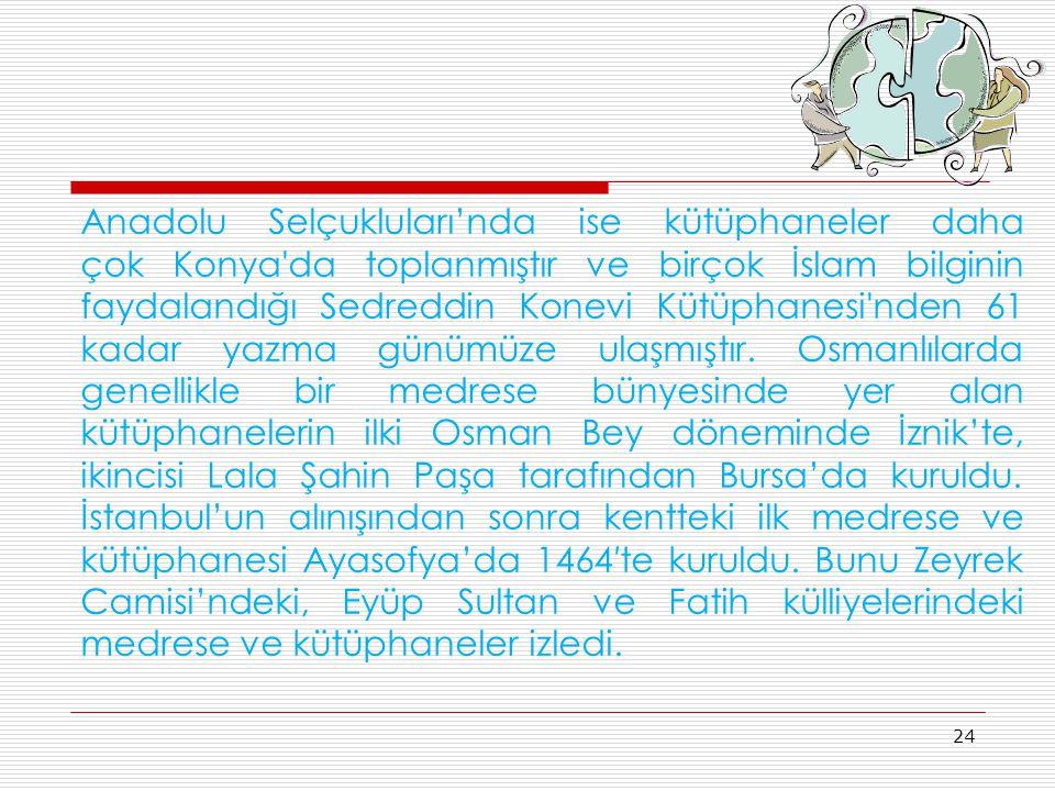 Anadolu Selçukluları'nda ise kütüphaneler daha çok Konya da toplanmıştır ve birçok İslam bilginin faydalandığı Sedreddin Konevi Kütüphanesi nden 61 kadar yazma günümüze ulaşmıştır.