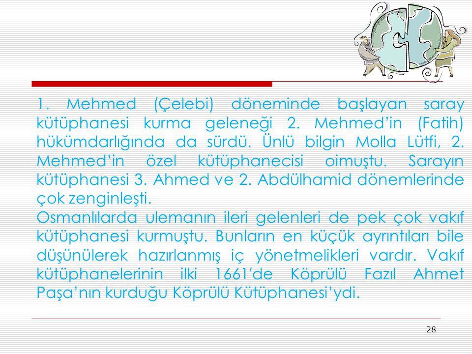 1. Mehmed (Çelebi) döneminde başlayan saray kütüphanesi kurma geleneği 2. Mehmed'in (Fatih) hükümdarlığında da sürdü. Ünlü bilgin Molla Lütfi, 2. Mehmed'in özel kütüphanecisi oimuştu. Sarayın kütüphanesi 3. Ahmed ve 2. Abdülhamid dönemlerinde çok zenginleşti.