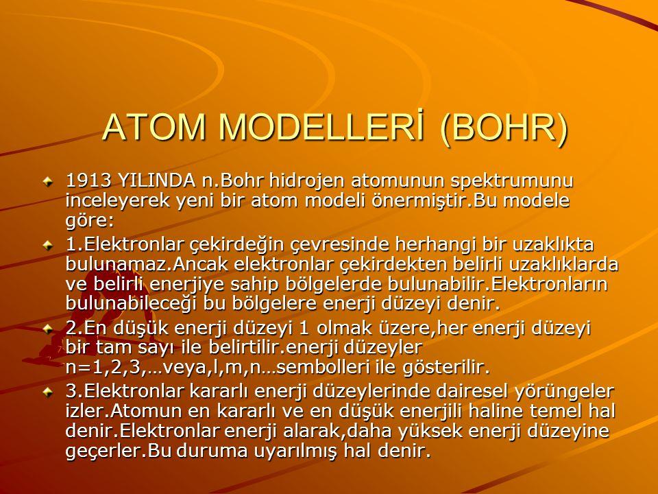 ATOM MODELLERİ (BOHR) 1913 YILINDA n.Bohr hidrojen atomunun spektrumunu inceleyerek yeni bir atom modeli önermiştir.Bu modele göre: