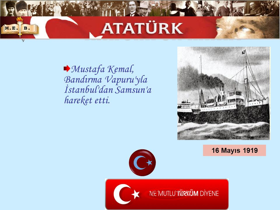 ATATÜRK ÜN HAYATI Mustafa Kemal, Bandırma Vapuru yla İstanbul dan Samsun a hareket etti.