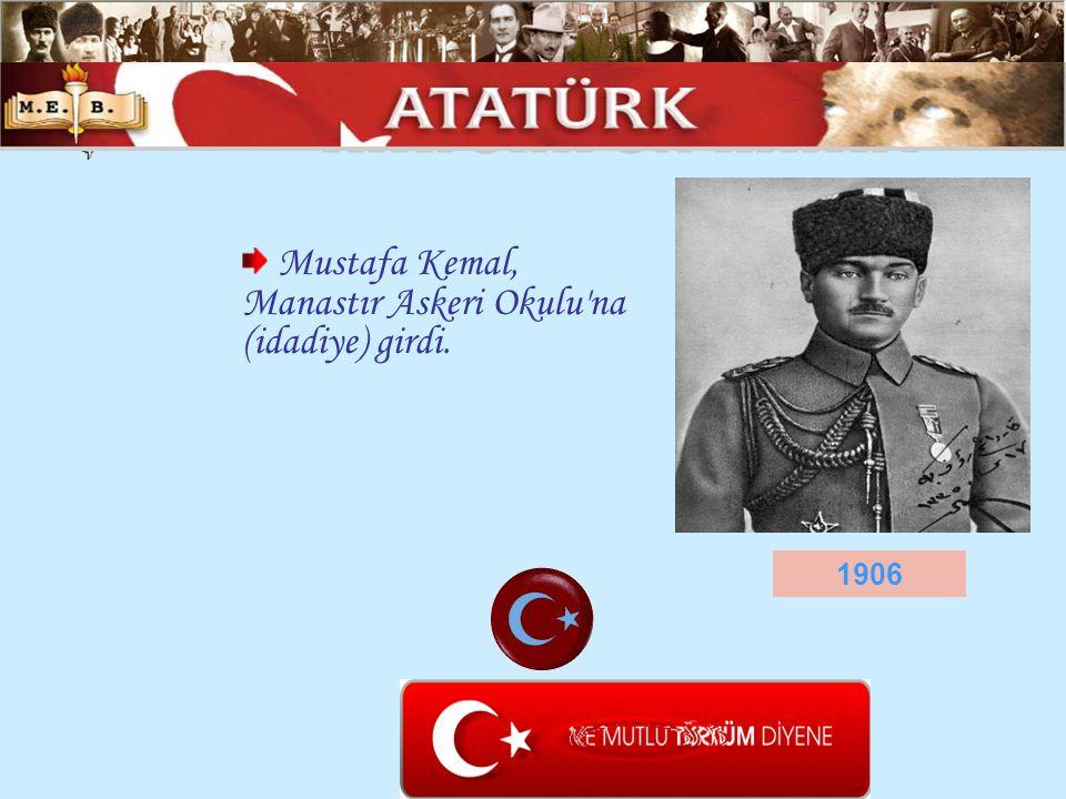ATATÜRK ÜN HAYATI Mustafa Kemal, Manastır Askeri Okulu na (idadiye) girdi. 1906