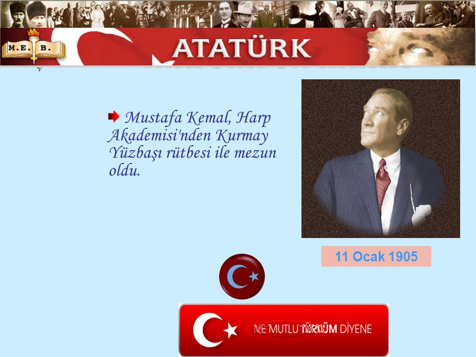 ATATÜRK ÜN HAYATI Mustafa Kemal, Harp Akademisi nden Kurmay Yüzbaşı rütbesi ile mezun oldu.