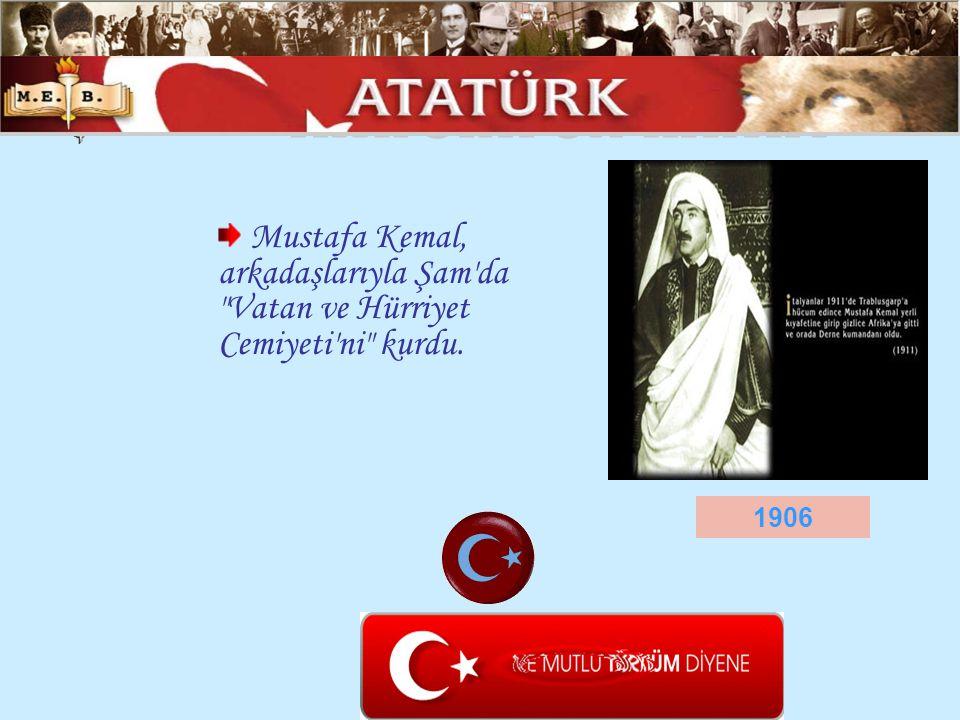 ATATÜRK ÜN HAYATI Mustafa Kemal, arkadaşlarıyla Şam da Vatan ve Hürriyet Cemiyeti ni kurdu. 1906