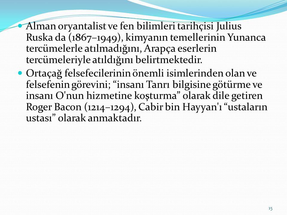 Alman oryantalist ve fen bilimleri tarihçisi Julius Ruska da (1867–1949), kimyanın temellerinin Yunanca tercümelerle atılmadığını, Arapça eserlerin tercümeleriyle atıldığını belirtmektedir.