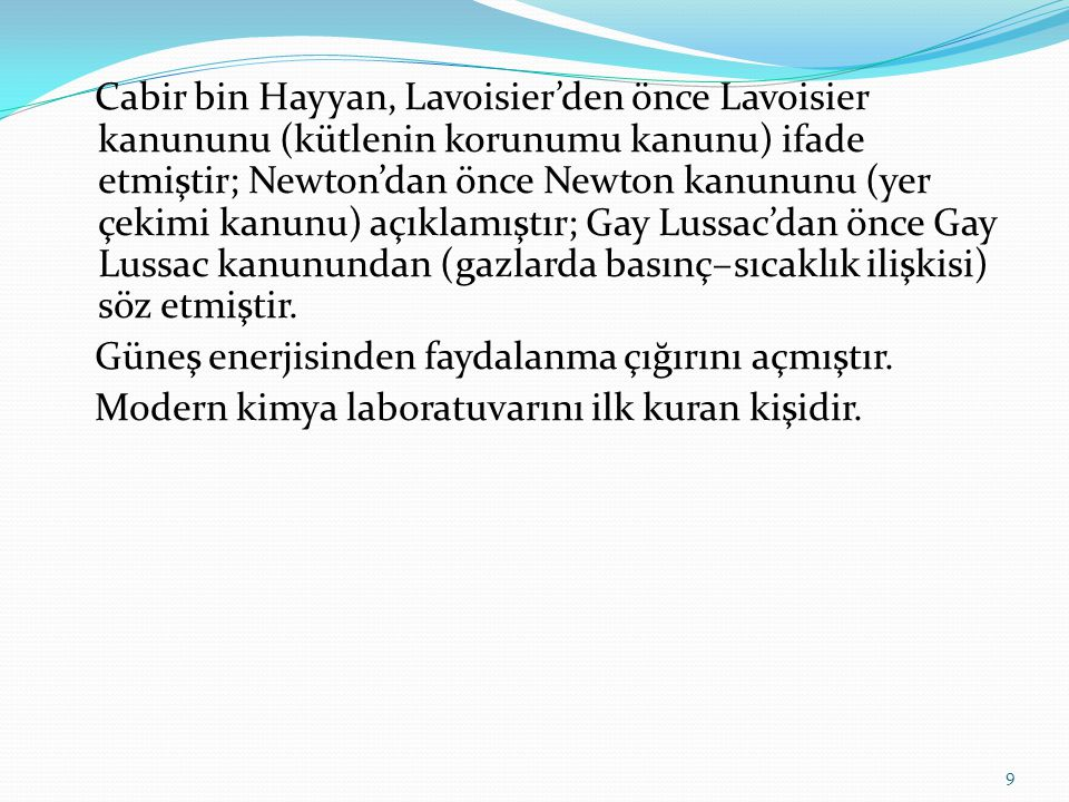 Cabir bin Hayyan, Lavoisier'den önce Lavoisier kanununu (kütlenin korunumu kanunu) ifade etmiştir; Newton'dan önce Newton kanununu (yer çekimi kanunu) açıklamıştır; Gay Lussac'dan önce Gay Lussac kanunundan (gazlarda basınç–sıcaklık ilişkisi) söz etmiştir.