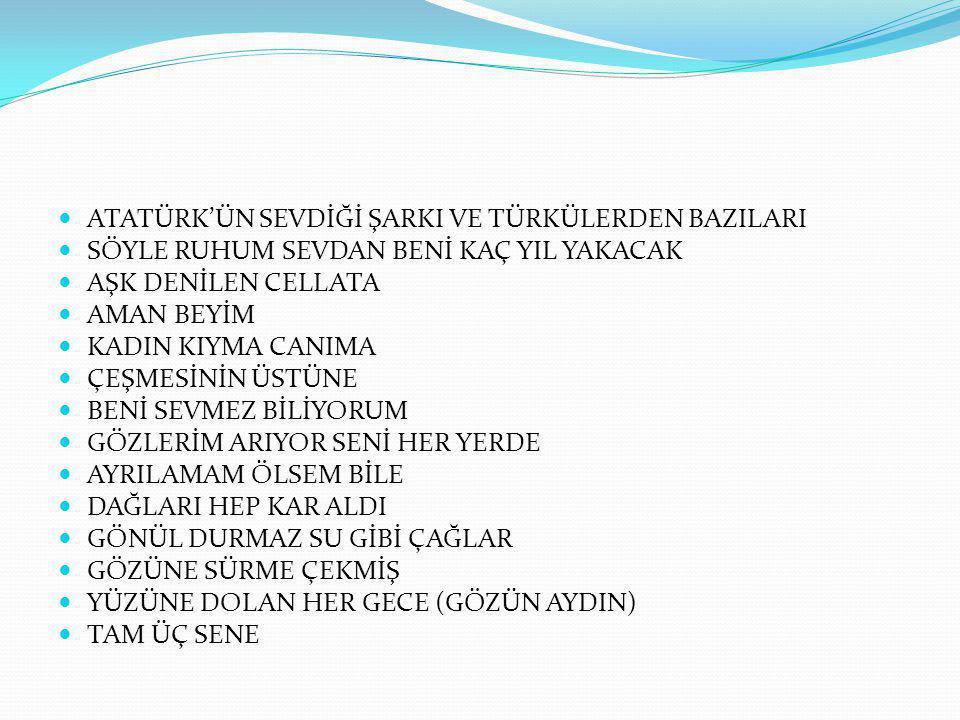ATATÜRK'ÜN SEVDİĞİ ŞARKI VE TÜRKÜLERDEN BAZILARI