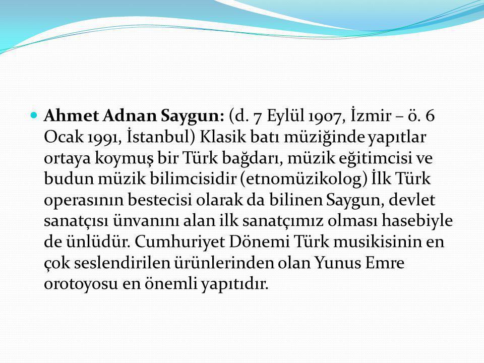 Ahmet Adnan Saygun: (d. 7 Eylül 1907, İzmir – ö