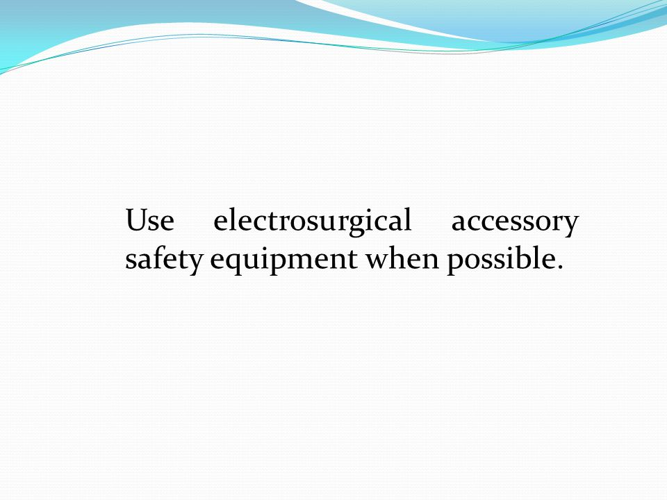 Use electrosurgical accessory safety equipment when possible.