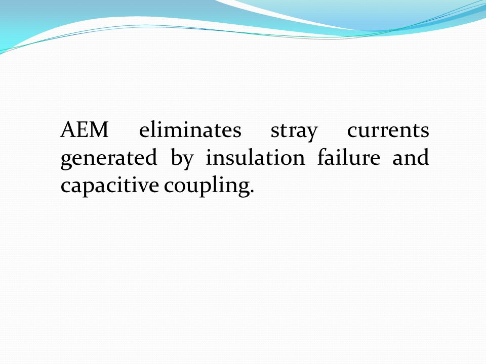 AEM eliminates stray currents generated by insulation failure and capacitive coupling.