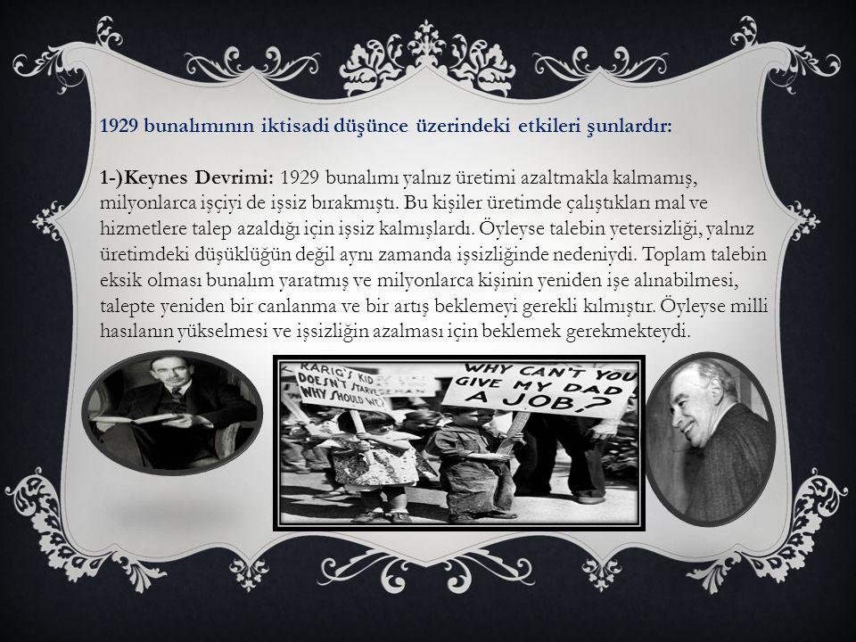 1929 bunalımının iktisadi düşünce üzerindeki etkileri şunlardır: 1-)Keynes Devrimi: 1929 bunalımı yalnız üretimi azaltmakla kalmamış, milyonlarca işçiyi de işsiz bırakmıştı.