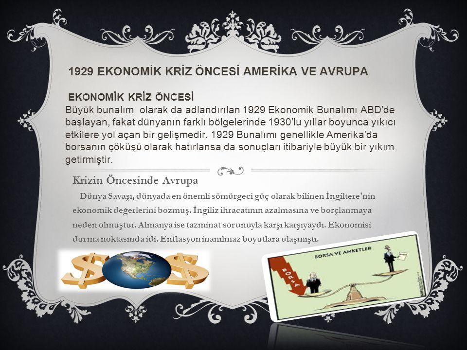 1929 EKONOMİK KRİZ ÖNCESİ AMERİKA VE AVRUPA EKONOMİK KRİZ ÖNCESİ Büyük bunalım olarak da adlandırılan 1929 Ekonomik Bunalımı ABD′de başlayan, fakat dünyanın farklı bölgelerinde 1930′lu yıllar boyunca yıkıcı etkilere yol açan bir gelişmedir. 1929 Bunalımı genellikle Amerika′da borsanın çöküşü olarak hatırlansa da sonuçları itibariyle büyük bir yıkım getirmiştir.