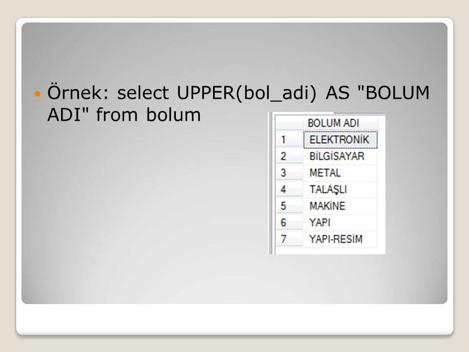 Örnek: select UPPER(bol_adi) AS BOLUM ADI from bolum