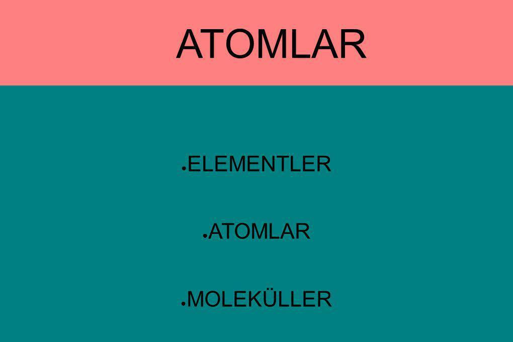 ELEMENTLER ATOMLAR MOLEKÜLLER