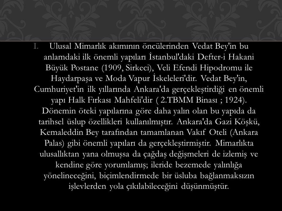 Ulusal Mimarlık akımının öncülerinden Vedat Bey in bu anlamdaki ilk önemli yapıları İstanbul daki Defter-i Hakani Büyük Postane (1909, Sirkeci), Veli Efendi Hipodromu ile Haydarpaşa ve Moda Vapur İskeleleri dir.