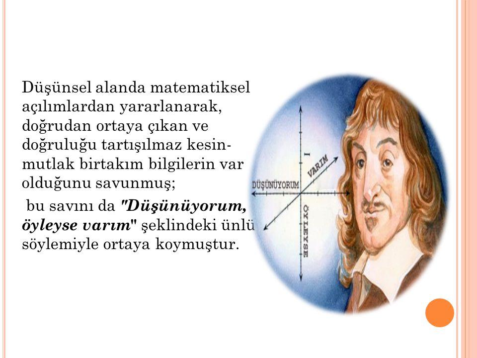 Düşünsel alanda matematiksel açılımlardan yararlanarak, doğrudan ortaya çıkan ve doğruluğu tartışılmaz kesin- mutlak birtakım bilgilerin var olduğunu savunmuş; bu savını da Düşünüyorum, öyleyse varım şeklindeki ünlü söylemiyle ortaya koymuştur.