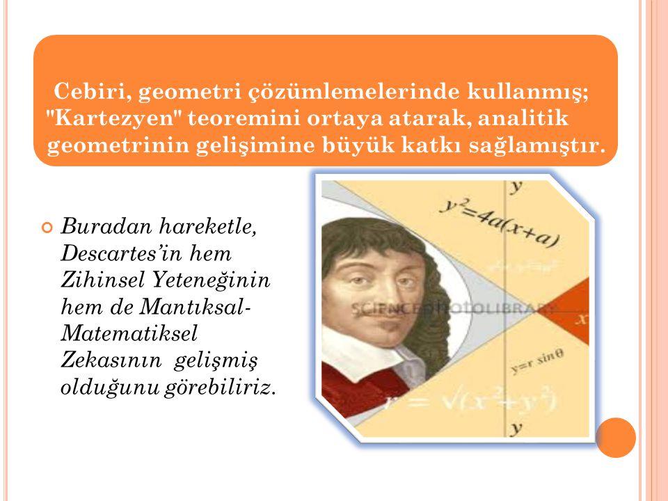 Cebiri, geometri çözümlemelerinde kullanmış; Kartezyen teoremini ortaya atarak, analitik geometrinin gelişimine büyük katkı sağlamıştır.