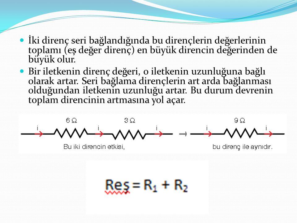İki direnç seri bağlandığında bu dirençlerin değerlerinin toplamı (eş değer direnç) en büyük direncin değerinden de büyük olur.