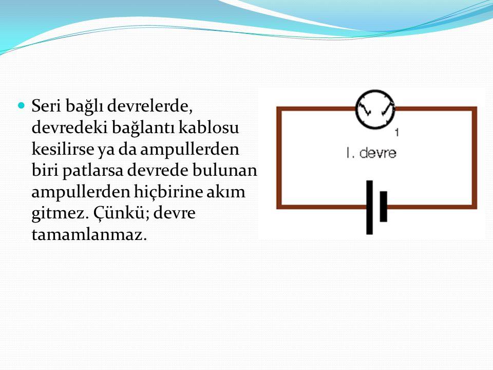 Seri bağlı devrelerde, devredeki bağlantı kablosu kesilirse ya da ampullerden biri patlarsa devrede bulunan ampullerden hiçbirine akım gitmez.