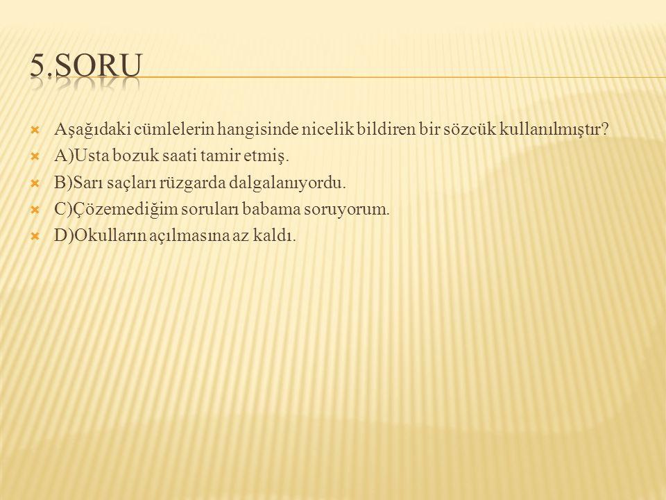 5.SORU Aşağıdaki cümlelerin hangisinde nicelik bildiren bir sözcük kullanılmıştır A)Usta bozuk saati tamir etmiş.