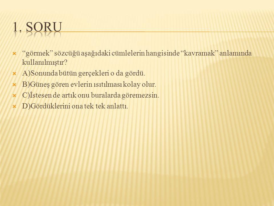 1. SORU görmek sözcüğü aşağıdaki cümlelerin hangisinde kavramak anlamında kullanılmıştır A)Sonunda bütün gerçekleri o da gördü.