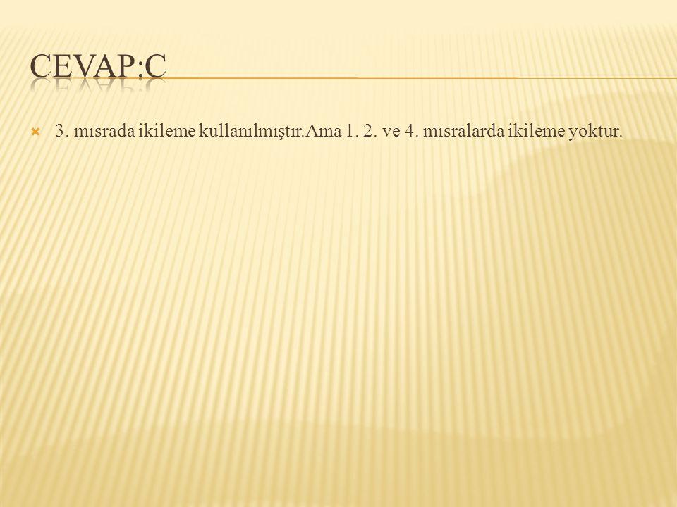 CEVAP:C 3. mısrada ikileme kullanılmıştır.Ama 1. 2. ve 4. mısralarda ikileme yoktur.