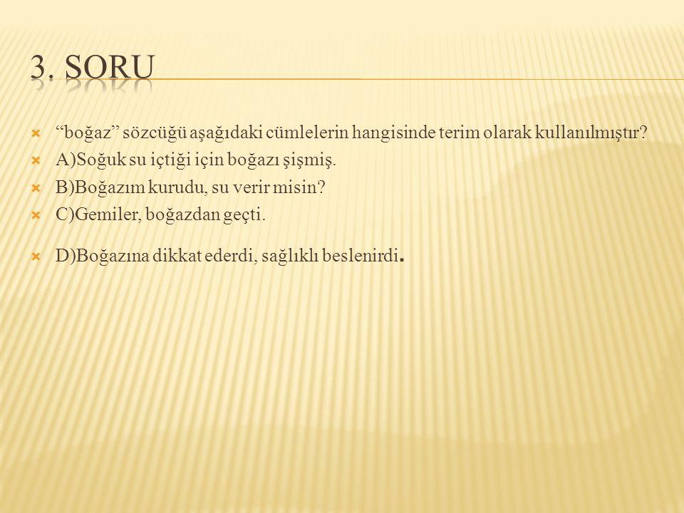 3. SORU boğaz sözcüğü aşağıdaki cümlelerin hangisinde terim olarak kullanılmıştır A)Soğuk su içtiği için boğazı şişmiş.
