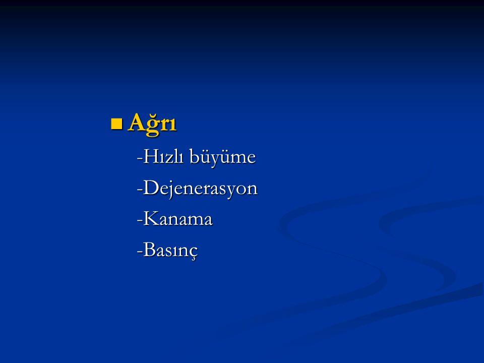 Ağrı -Hızlı büyüme -Dejenerasyon -Kanama -Basınç