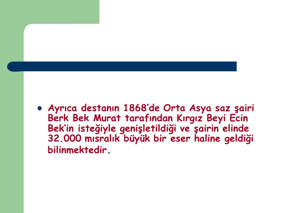 Ayrıca destanın 1868'de Orta Asya saz şairi Berk Bek Murat tarafından Kırgız Beyi Ecin Bek'in isteğiyle genişletildiği ve şairin elinde 32.000 mısralık büyük bir eser haline geldiği bilinmektedir.