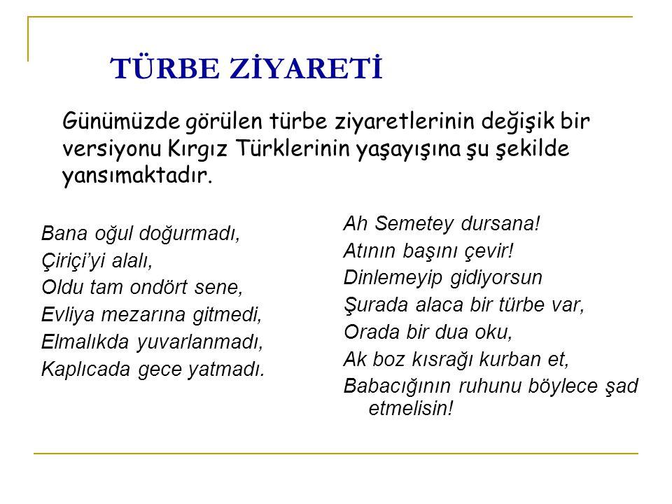 TÜRBE ZİYARETİ Günümüzde görülen türbe ziyaretlerinin değişik bir versiyonu Kırgız Türklerinin yaşayışına şu şekilde yansımaktadır.