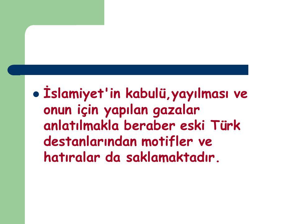 İslamiyet in kabulü,yayılması ve onun için yapılan gazalar anlatılmakla beraber eski Türk destanlarından motifler ve hatıralar da saklamaktadır.