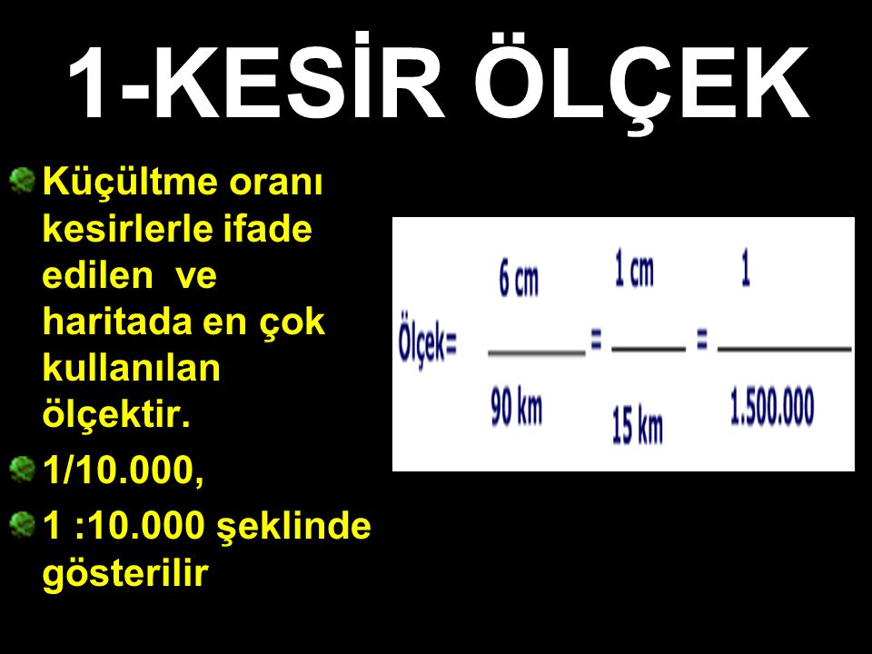 1-KESİR ÖLÇEK Küçültme oranı kesirlerle ifade edilen ve haritada en çok kullanılan ölçektir. 1/10.000,